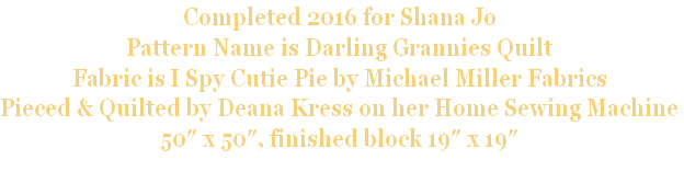 Completed 2016 for Shana Jo Pattern Name is Darling Grannies Quilt Fabric is I Spy Cutie Pie by Michael Miller Fabrics Pieced & Quilted by Deana Kress on her Home Sewing Machine 50″ x 50″, finished block 19″ x 19″